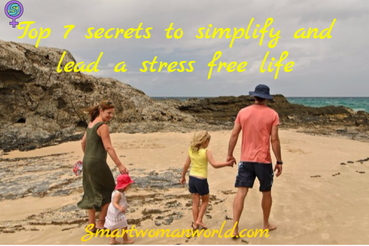 Top 7 Secrets To Simplify And Lead A Stress Free Life